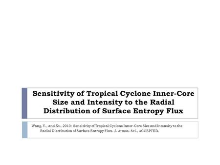 Sensitivity of Tropical Cyclone Inner-Core Size and Intensity to the Radial Distribution of Surface Entropy Flux Wang, Y., and Xu, 2010: Sensitivity of.