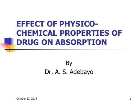 October 22, 20151 EFFECT OF PHYSICO- CHEMICAL PROPERTIES OF DRUG ON ABSORPTION By Dr. A. S. Adebayo.