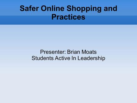 Safer Online Shopping and Practices Presenter: Brian Moats Students Active In Leadership.
