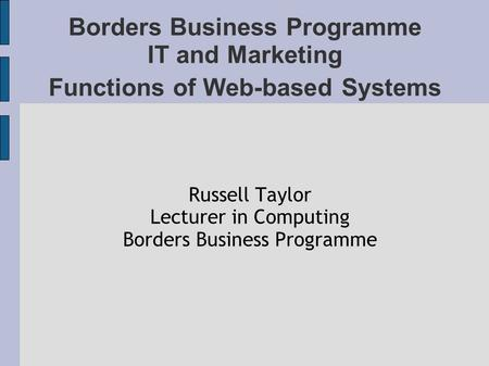 Borders Business Programme IT and Marketing Functions of Web-based Systems Russell Taylor Lecturer in Computing Borders Business Programme.