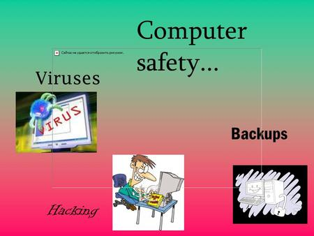 Viruses Hacking Backups Computer safety... Viruses A computer virus is a piece of program code that makes copies of itself by attaching itself to another.