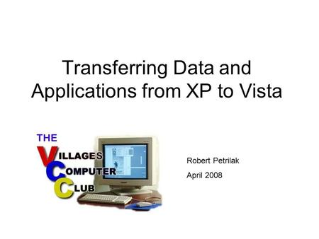 Transferring Data and Applications from XP to Vista Robert Petrilak April 2008.