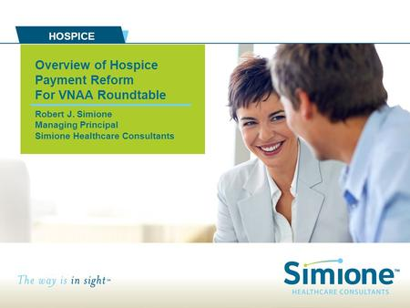 Overview of Hospice Payment Reform For VNAA Roundtable Robert J. Simione Managing Principal Simione Healthcare Consultants HOSPICE.
