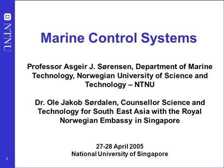 1 Marine Control Systems Professor Asgeir J. Sørensen, Department of Marine Technology, Norwegian University of Science and Technology – NTNU Dr. Ole Jakob.