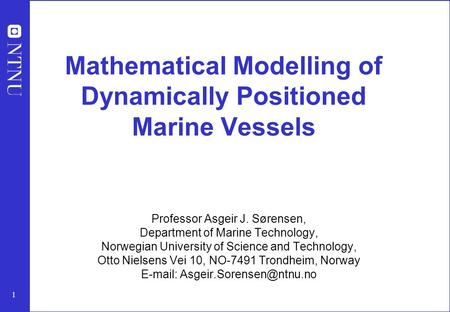 1 Mathematical Modelling of Dynamically Positioned Marine Vessels Professor Asgeir J. Sørensen, Department of Marine Technology, Norwegian University of.