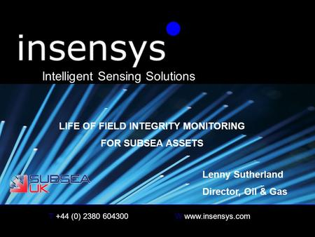 T +44 (0) 2380 604300W www.insensys.com insensys Intelligent Sensing Solutions LIFE OF FIELD INTEGRITY MONITORING FOR SUBSEA ASSETS Lenny Sutherland Director,