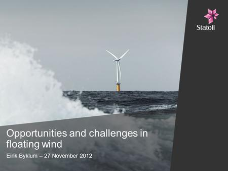Opportunities and challenges in floating wind Eirik Byklum – 27 November 2012.