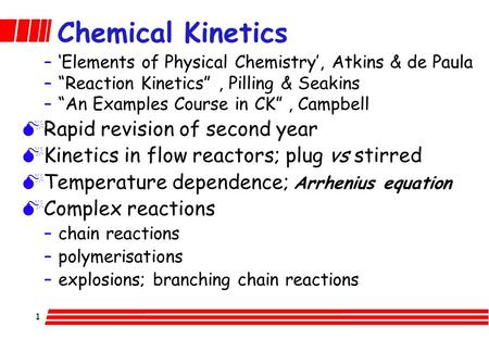 "1 Chemical Kinetics –'Elements of Physical Chemistry', Atkins & de Paula –""Reaction Kinetics"", Pilling & Seakins –""An Examples Course in CK"", Campbell."