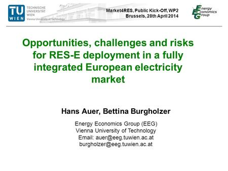 Market4RES, Public Kick-Off, WP2 Brussels, 28th April 2014 Hans Auer, Bettina Burgholzer Energy Economics Group (EEG) Vienna University of Technology Email: