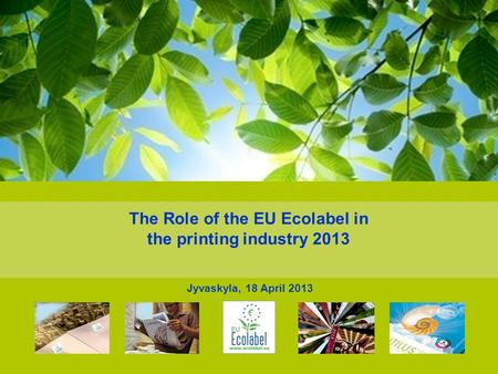 The Role of the EU Ecolabel in the printing industry 2013 Jyvaskyla, 18 April 2013.