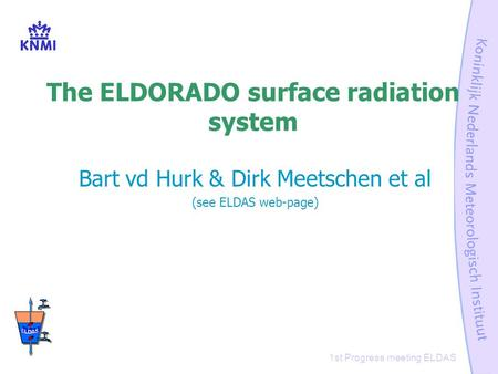 1st Progress meeting ELDAS The ELDORADO surface radiation system Bart vd Hurk & Dirk Meetschen et al (see ELDAS web-page)