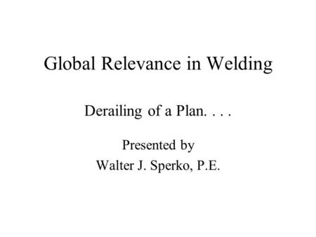 Global Relevance in Welding Derailing of a Plan.... Presented by Walter J. Sperko, P.E.