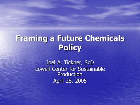 Framing a Future Chemicals Policy Joel A. Tickner, ScD Lowell Center for Sustainable Production April 28, 2005.