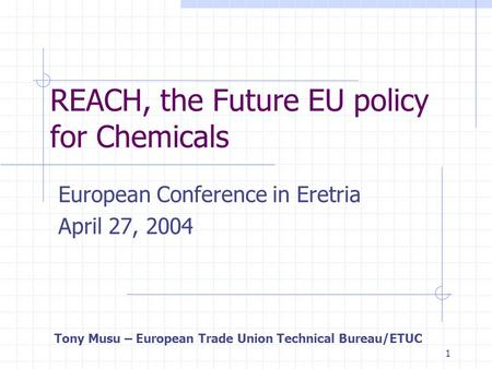 1 REACH, the Future EU policy for Chemicals European Conference in Eretria April 27, 2004 Tony Musu – European Trade Union Technical Bureau/ETUC.
