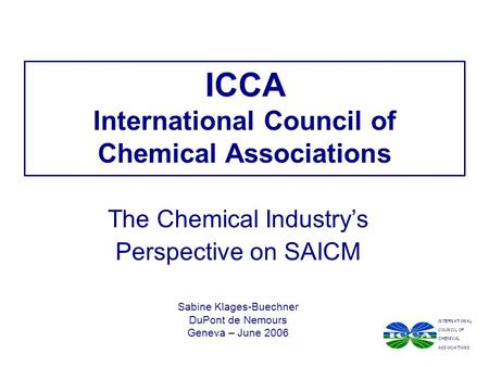 ICCA International Council of Chemical Associations The Chemical Industry's Perspective on SAICM Sabine Klages-Buechner DuPont de Nemours Geneva – June.