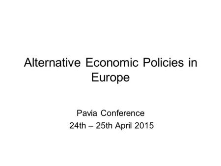Alternative Economic Policies in Europe Pavia Conference 24th – 25th April 2015.