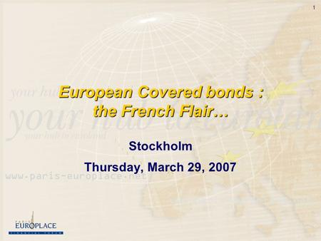1 European Covered bonds : the French Flair… Stockholm Thursday, March 29, 2007.