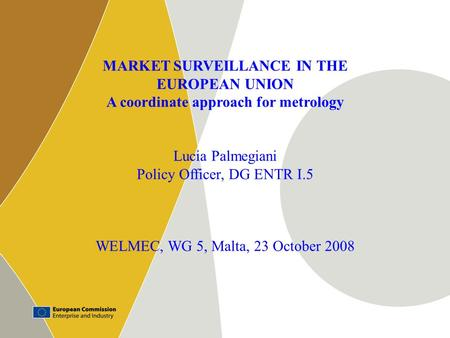 1 MARKET SURVEILLANCE IN THE EUROPEAN UNION A coordinate approach for metrology Lucia Palmegiani Policy Officer, DG ENTR I.5 WELMEC, WG 5, Malta, 23 October.