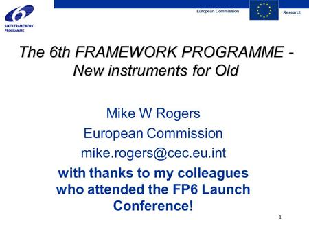 European Commission Research 1 The 6th FRAMEWORK PROGRAMME - New instruments for Old Mike W Rogers European Commission with thanks.