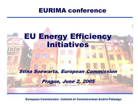 European Commission –Cabinet of Commissioner Andris Piebalgs EU Energy Efficiency Initiatives Stina Soewarta, European Commission Prague, June 2, 2005.