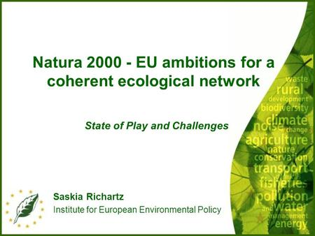 Natura 2000 - EU ambitions for a coherent ecological network State of Play and Challenges Saskia Richartz Institute for European Environmental Policy.