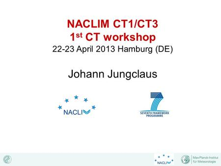 NACLIM CT1/CT3 1 st CT workshop 22-23 April 2013 Hamburg (DE) Johann Jungclaus.