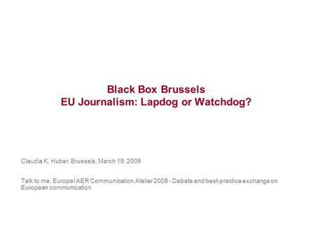 Black Box Brussels EU Journalism: Lapdog or Watchdog? Claudia K. Huber, Brussels, March 19, 2009 Talk to me, Europe! AER Communication Atelier 2009 - Debate.