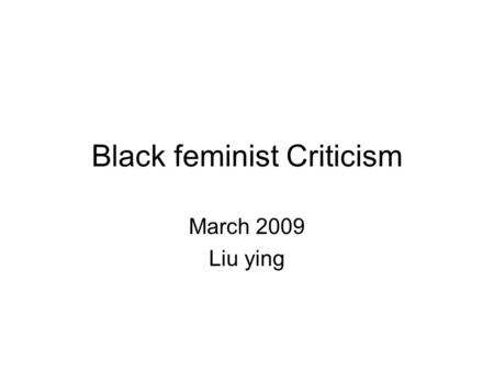 Black feminist Criticism March 2009 Liu ying. Bell hooks: Black women and feminism The black woman remained an absence from woman-centred thinking. The.