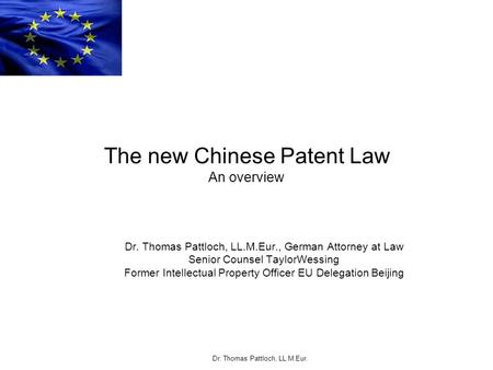 Dr. Thomas Pattloch, LL.M.Eur. The new Chinese Patent Law An overview Dr. Thomas Pattloch, LL.M.Eur., German Attorney at Law Senior Counsel TaylorWessing.