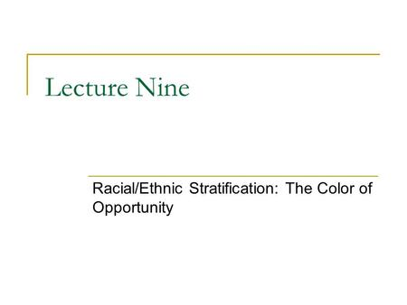 Lecture Nine Racial/Ethnic Stratification: The Color of Opportunity.