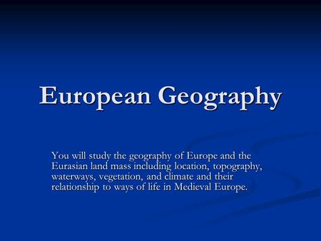 European Geography You will study the geography of Europe and the Eurasian land mass including location, topography, waterways, vegetation, and climate.