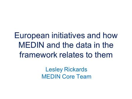 Lesley Rickards MEDIN Core Team European initiatives and how MEDIN and the data in the framework relates to them.