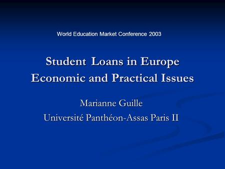 Student Loans in Europe Economic and Practical Issues Marianne Guille Université Panthéon-Assas Paris II World Education Market Conference 2003.