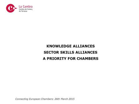 Connecting European Chambers: 26th March 2015 KNOWLEDGE ALLIANCES SECTOR SKILLS ALLIANCES A PRIORITY FOR CHAMBERS.