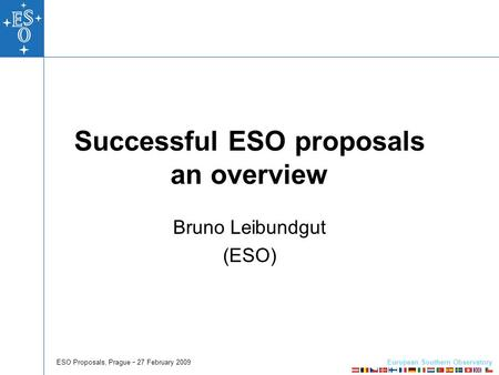 European Southern Observatory ESO Proposals, Prague  27 February 2009 Successful ESO proposals an overview Bruno Leibundgut (ESO)