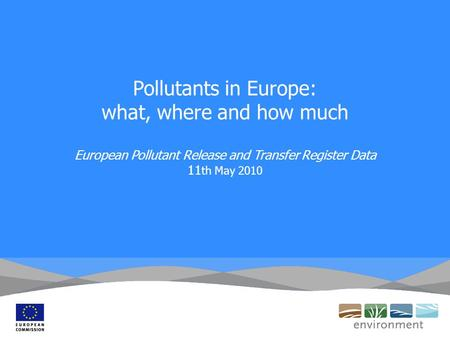 Pollutants in Europe: what, where and how much European Pollutant Release and Transfer Register Data 11 th May 2010.
