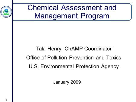 1 Chemical Assessment and Management Program Tala Henry, ChAMP Coordinator Office of Pollution Prevention and Toxics U.S. Environmental Protection Agency.