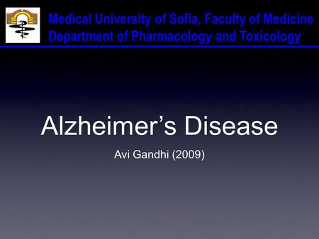 Medical University of Sofia, Faculty of Medicine Department of Pharmacology and Toxicology Alzheimer's Disease Avi Gandhi (2009)