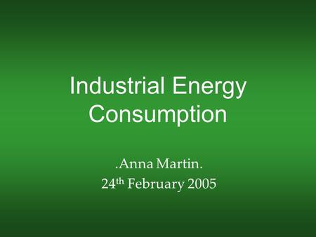 Industrial Energy Consumption.Anna Martin. 24 th February 2005.