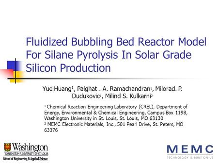 Fluidized Bubbling Bed Reactor Model For Silane Pyrolysis In Solar Grade Silicon Production Yue Huang 1, Palghat. A. Ramachandran 1, Milorad. P. Dudukovic.