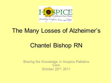 The Many Losses of Alzheimer's Chantel Bishop RN Sharing the Knowledge in Hospice Palliative Care October 22 nd, 2011.