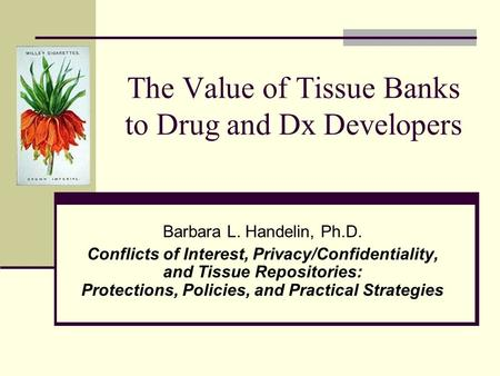 The Value of Tissue Banks to Drug and Dx Developers Barbara L. Handelin, Ph.D. Conflicts of Interest, Privacy/Confidentiality, and Tissue Repositories: