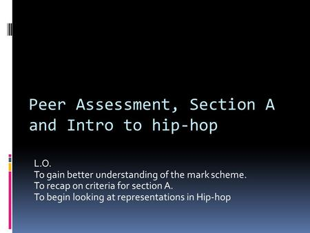 L.O. To gain better understanding of the mark scheme. To recap on criteria for section A. To begin looking at representations in Hip-hop Peer Assessment,