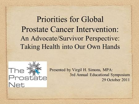 Priorities for Global Prostate Cancer Intervention: An Advocate/Survivor Perspective: Taking Health into Our Own Hands Presented by Virgil H. Simons, MPA: