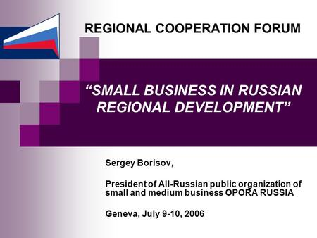 "REGIONAL COOPERATION FORUM ""SMALL BUSINESS IN RUSSIAN REGIONAL DEVELOPMENT"" Sergey Borisov, President of All-Russian public organization of small and medium."