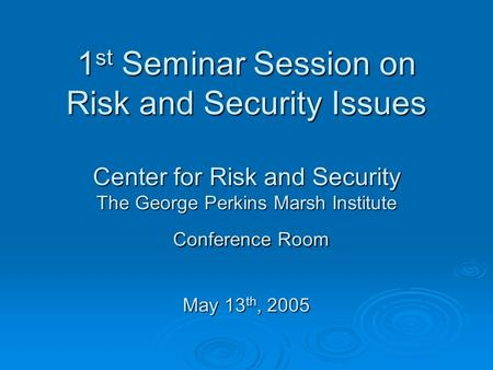 1 st Seminar Session on Risk and Security Issues Center for Risk and Security The George Perkins Marsh Institute Conference Room May 13 th, 2005.