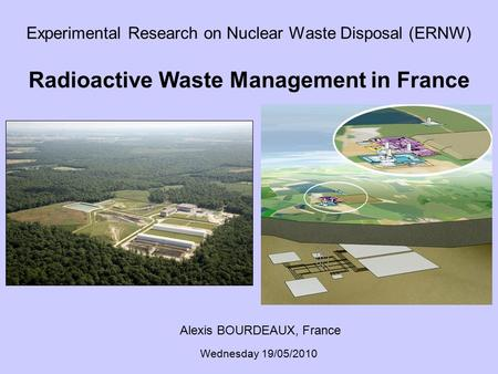Experimental Research on Nuclear Waste Disposal (ERNW) Radioactive Waste Management in France Alexis BOURDEAUX, France Wednesday 19/05/2010.