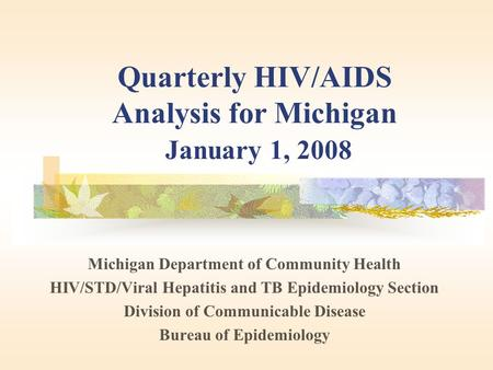 Quarterly HIV/AIDS Analysis for Michigan January 1, 2008 Michigan Department of Community Health HIV/STD/Viral Hepatitis and TB Epidemiology Section Division.
