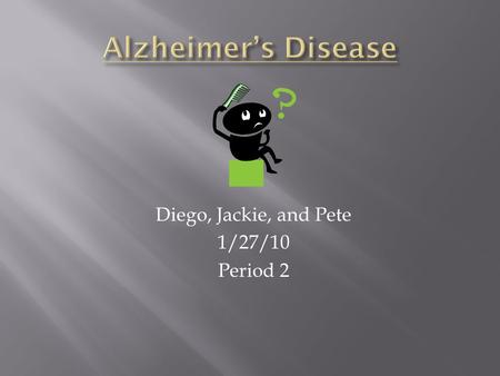 Diego, Jackie, and Pete 1/27/10 Period 2.  Alzheimer's Disease is a progressive and fatal brain disease.  Over 5 million people have it.  Early symptoms.
