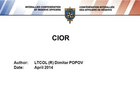 CIOR Author:LTCOL (R) Dimitar POPOV Date:April 2014.